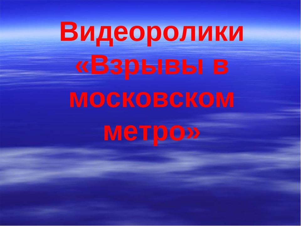 Видеоролики «Взрывы в московском метро»