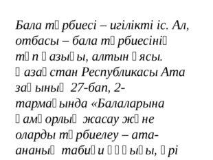 Бала тәрбиесі – игілікті іс. Ал, отбасы – бала тәрбиесінің түп қазығы, алтын