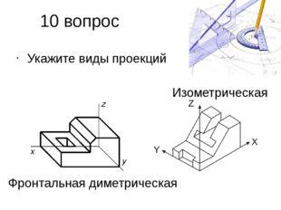 10 вопрос Укажите виды проекций Фронтальная диметрическая Изометрическая