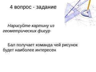 4 вопрос - задание Нарисуйте картину из геометрических фигур Бал получает ком