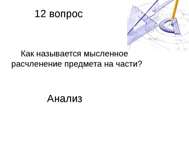12 вопрос Как называется мысленное расчленение предмета на части? Анализ