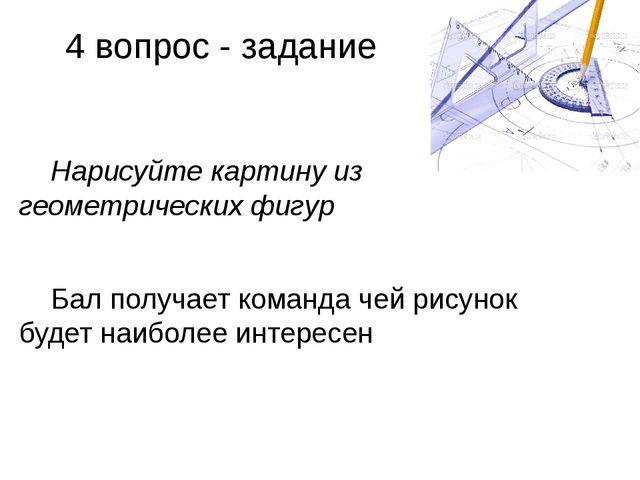 4 вопрос - задание Нарисуйте картину из геометрических фигур Бал получает ком...