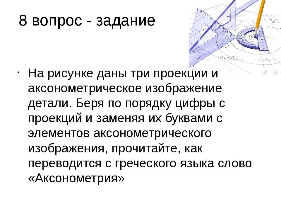 8 вопрос - задание На рисунке даны три проекции и аксонометрическое изображен...