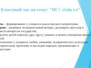 """Классный час на тему: """"Мәңгілік ел"""" Цель: - формирование у учащихся казахстан"""