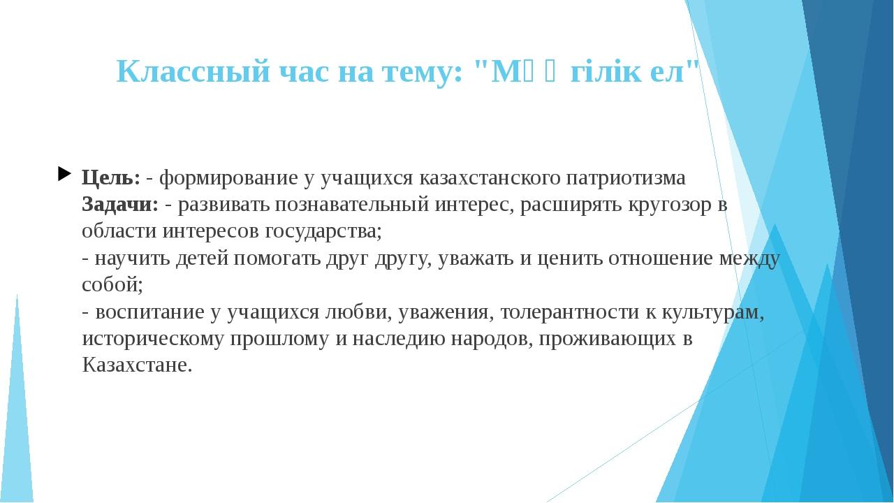 """Классный час на тему: """"Мәңгілік ел"""" Цель: - формирование у учащихся казахстан..."""