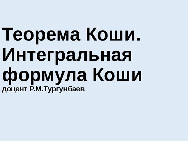 Теорема Коши. Интегральная формула Коши доцент Р.М.Тургунбаев
