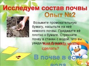 Возьмите промокательную бумагу, насыпьте на неё немного почвы. Придавите её