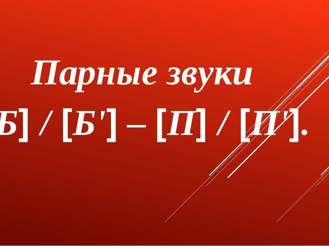 Парные звуки [Б] / [Б'] – [П] / [П'].