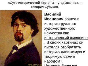 «Суть исторической картины – угадывание», – говорил Суриков. Василий Иванович