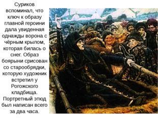 Суриков вспоминал, что ключ к образу главной героини дала увиденная однажды в