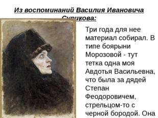 Из воспоминаний Василия Ивановича Сурикова:  Три года для нее материал собир