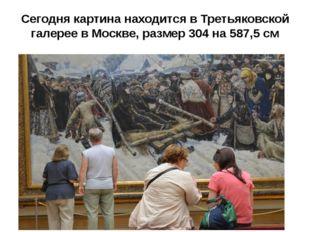 Сегодня картина находится в Третьяковской галерее в Москве, размер 304 на 587