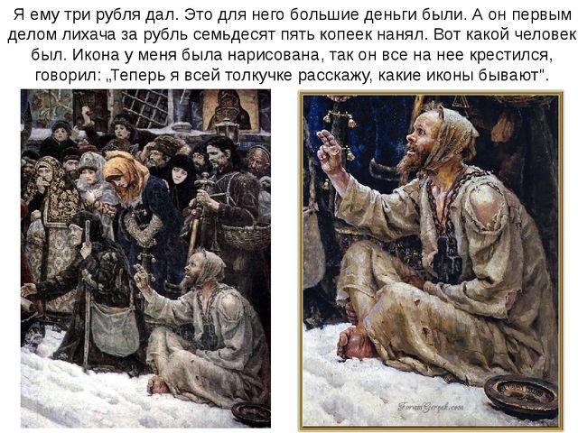 Я ему три рубля дал. Это для него большие деньги были. А он первым делом лиха...