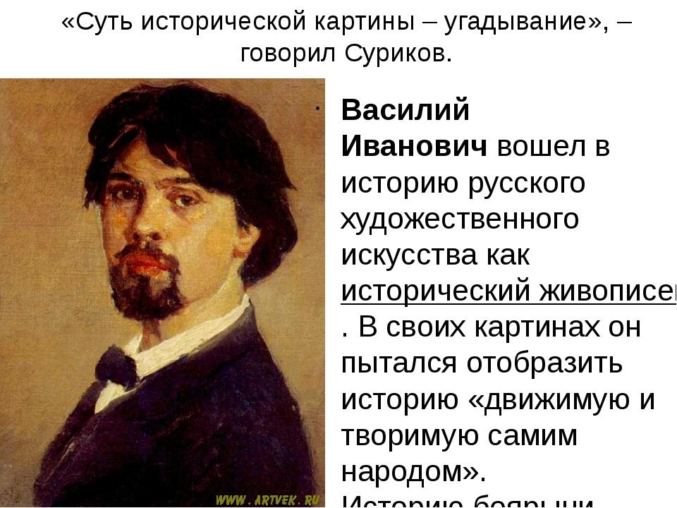 «Суть исторической картины – угадывание», – говорил Суриков. Василий Иванович...