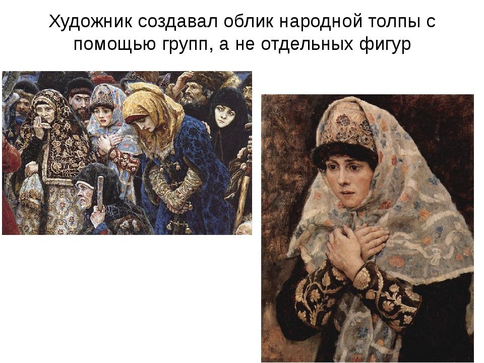 Художник создавал облик народной толпы с помощью групп, а не отдельных фигур