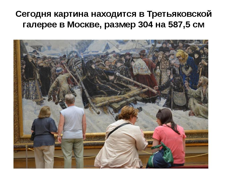 Сегодня картина находится в Третьяковской галерее в Москве, размер 304 на 587...