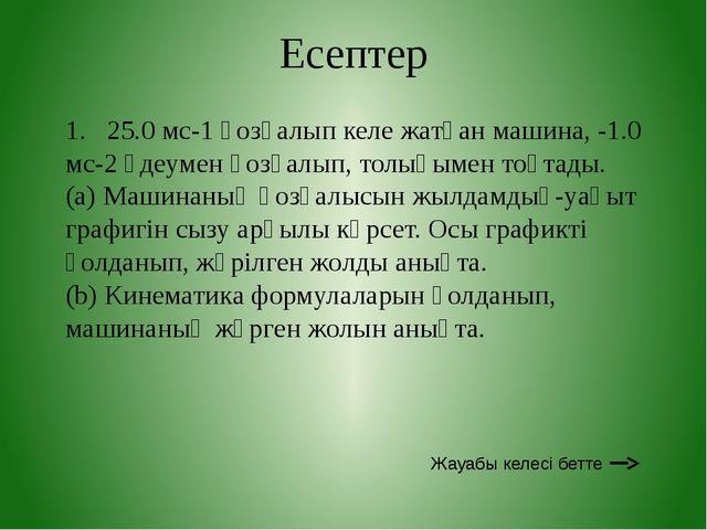Есептер 1. 25.0 мс-1 қозғалып келе жатқан машина, -1.0 мс-2 үдеумен қозғалып,...
