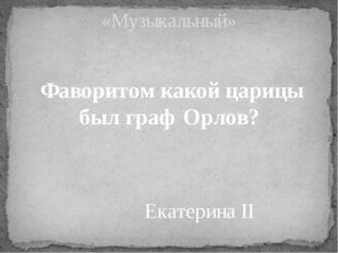 Фаворитом какой царицы был граф Орлов? «Музыкальный» Екатерина II