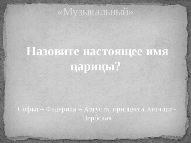Назовите настоящее имя царицы? «Музыкальный» Софья – Федерика – Августа, прин...