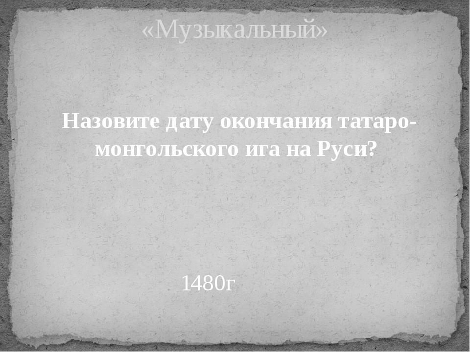 Назовите дату окончания татаро-монгольского ига на Руси? «Музыкальный» 1480г