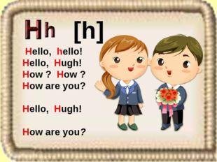 Hello, hello! Hello, Hugh! How ? How ? How are you? Hello, Hugh! How are you
