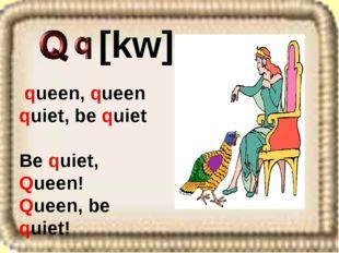 queen, queen quiet, be quiet Be quiet, Queen! Queen, be quiet! [kw]