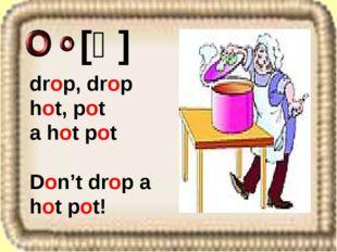 drop, drop hot, pot a hot pot Don't drop a hot pot! [ɒ]