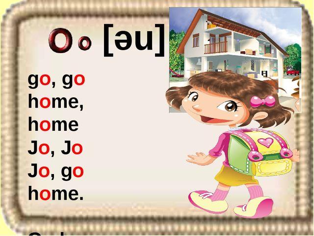 go, go home, home Jo, Jo Jo, go home. Go home, Jo. [ne]