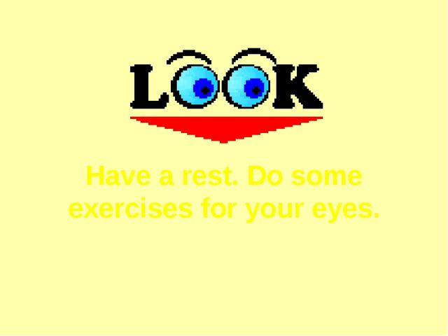 Have a rest. Do some exercises for your eyes.