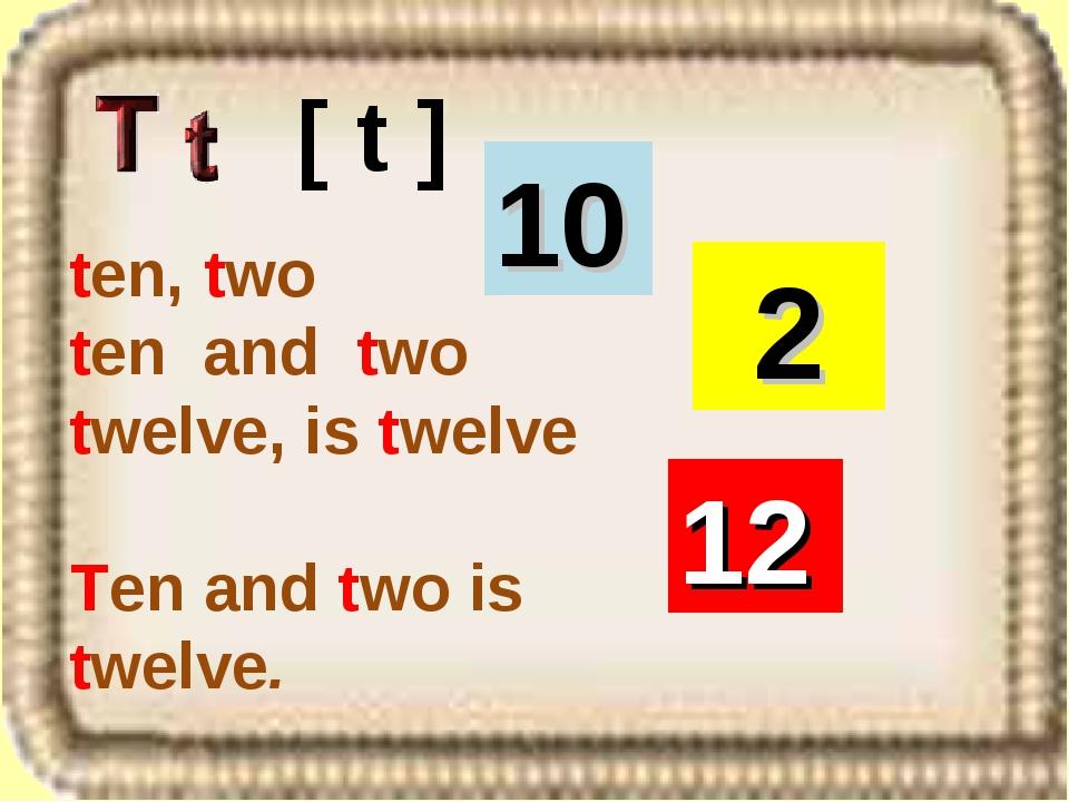 ten, two ten and two twelve, is twelve Ten and two is twelve. [ t ] 2 12 10