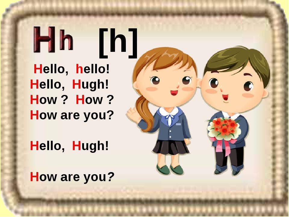Hello, hello! Hello, Hugh! How ? How ? How are you? Hello, Hugh! How are you...