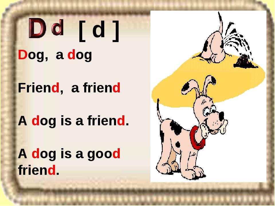 Dog, a dog Friend, a friend A dog is a friend. A dog is a good friend. [ d ]