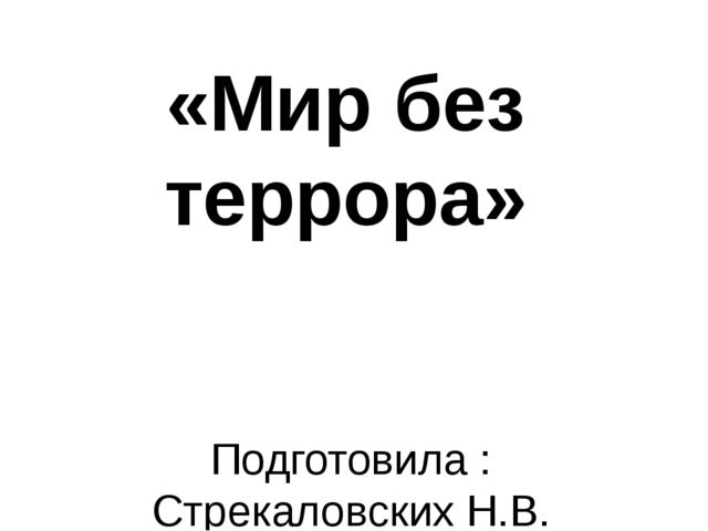 «Мир без террора» Подготовила : Стрекаловских Н.В.