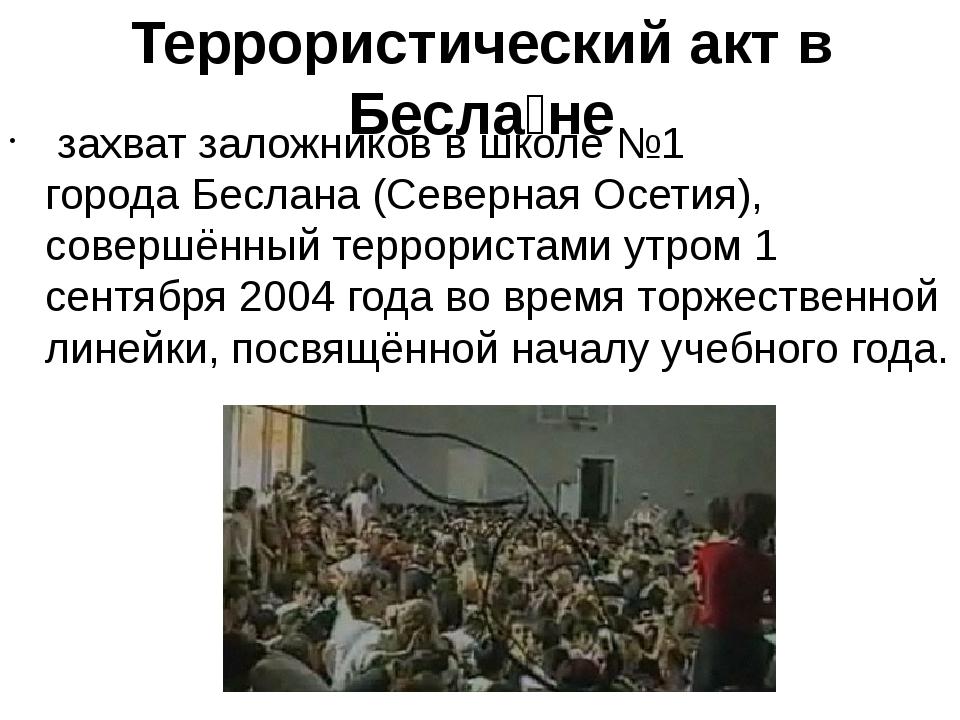 Террористический акт в Бесла́не захватзаложниковв школе №1 городаБеслана(...