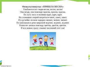 Физкультминутка: «ПРИШЛА ВЕСНА» Улыбаются все люди-весна, весна, весна! Она в