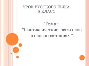 """УРОК РУССКОГО ЯЫКА 8 КЛАСС Тема: """"Синтаксические связи слов в словосочетаниях"""