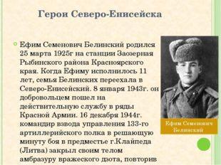 Герои Северо-Енисейска Ефим Семенович Белинский родился 25 марта 1925г на ста