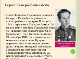 Герои Северо-Енисейска Иван Павлович Гореликов родился в Северо – Енисейском