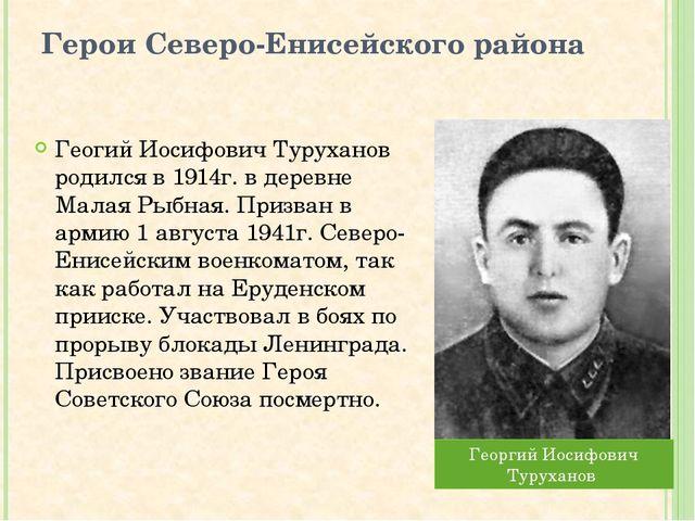 Герои Северо-Енисейского района Геогий Иосифович Туруханов родился в 1914г. в...