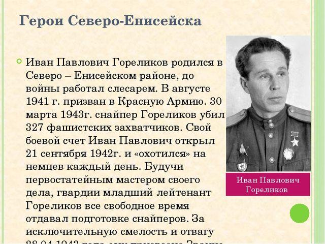Герои Северо-Енисейска Иван Павлович Гореликов родился в Северо – Енисейском...