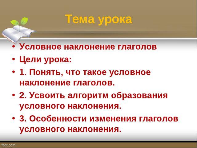 Тема урока Условное наклонение глаголов Цели урока: 1. Понять, что такое усло...