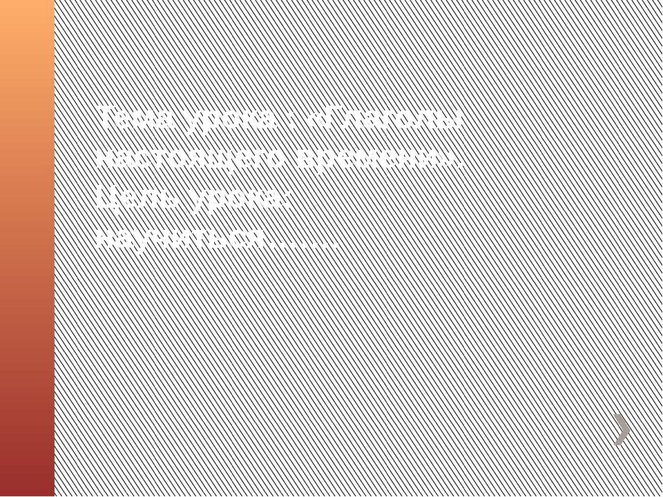 Тема урока : «Глаголы настоящего времени». Цель урока: научиться…….