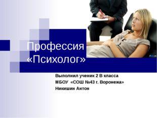 Профессия «Психолог» Выполнил ученик 2 В класса МБОУ «СОШ №43 г. Воронежа» Ни