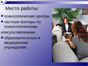 Место работы: психологические центры частные конторы по психологическому конс