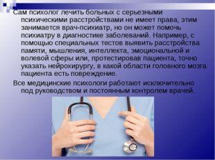 Сам психолог лечить больных с серьезными психическими расстройствами не имеет