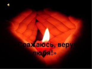 «Сражаюсь, веруя, любя!»