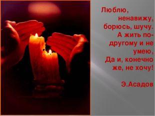 Люблю, ненавижу, борюсь, шучу. А жить по-другому и не умею, Да и, конечно же,