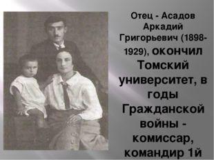 Отец - Асадов Аркадий Григорьевич (1898-1929), окончил Томский университет,