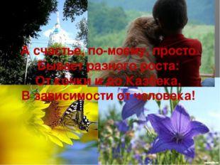 А счастье, по-моему, просто Бывает разного роста: От кочки и до Казбека, В за
