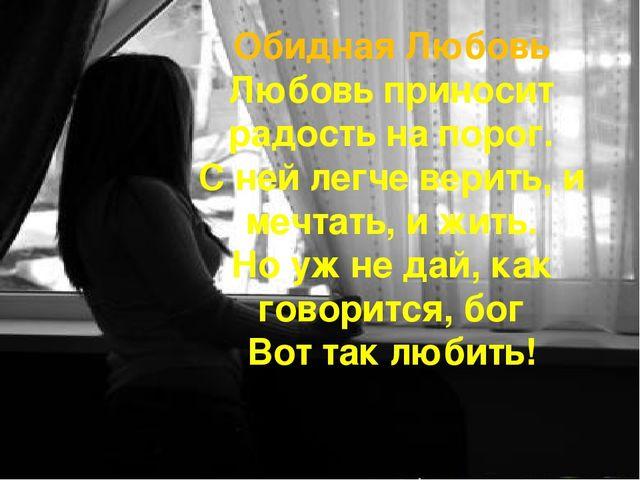 Обидная Любовь Любовь приносит радость на порог. С ней легче верить, и мечтат...
